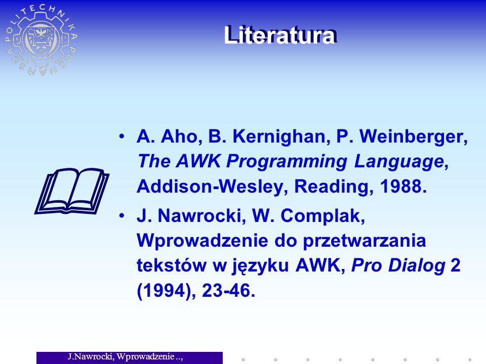 J.Nawrocki, Wprowadzenie.., Wykład 3 Literatura A. Aho, B. Kernighan, P. Weinberger, The AWK Programming Language, Addison-Wesley, Reading, 1988. J. N