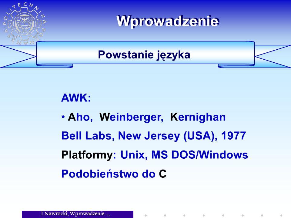 J.Nawrocki, Wprowadzenie.., Wykład 3 Wprowadzenie Powstanie języka AWK: Aho, Weinberger, Kernighan Bell Labs, New Jersey (USA), 1977 Platformy: Unix,