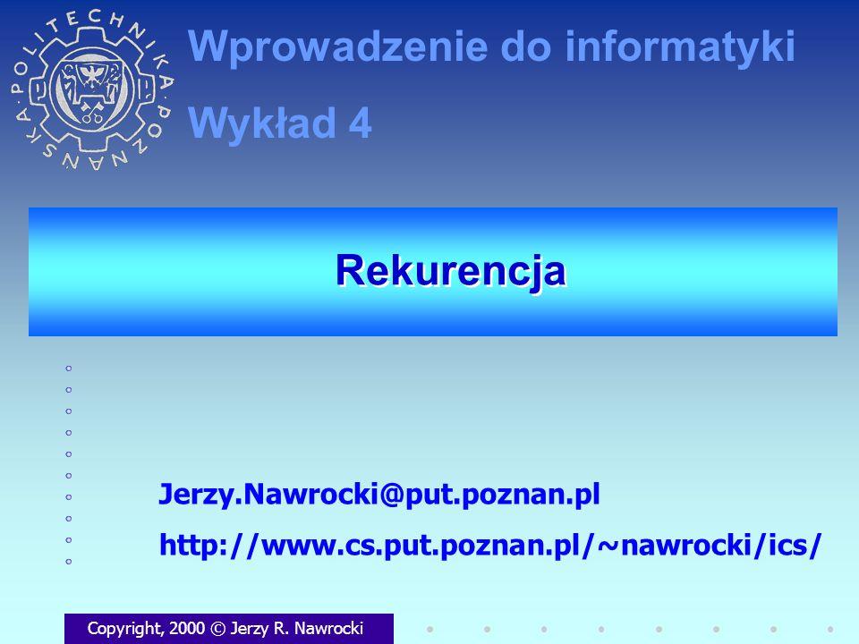 Rekurencja Copyright, 2000 © Jerzy R. Nawrocki Jerzy.Nawrocki@put.poznan.pl http://www.cs.put.poznan.pl/~nawrocki/ics/ Wprowadzenie do informatyki Wyk