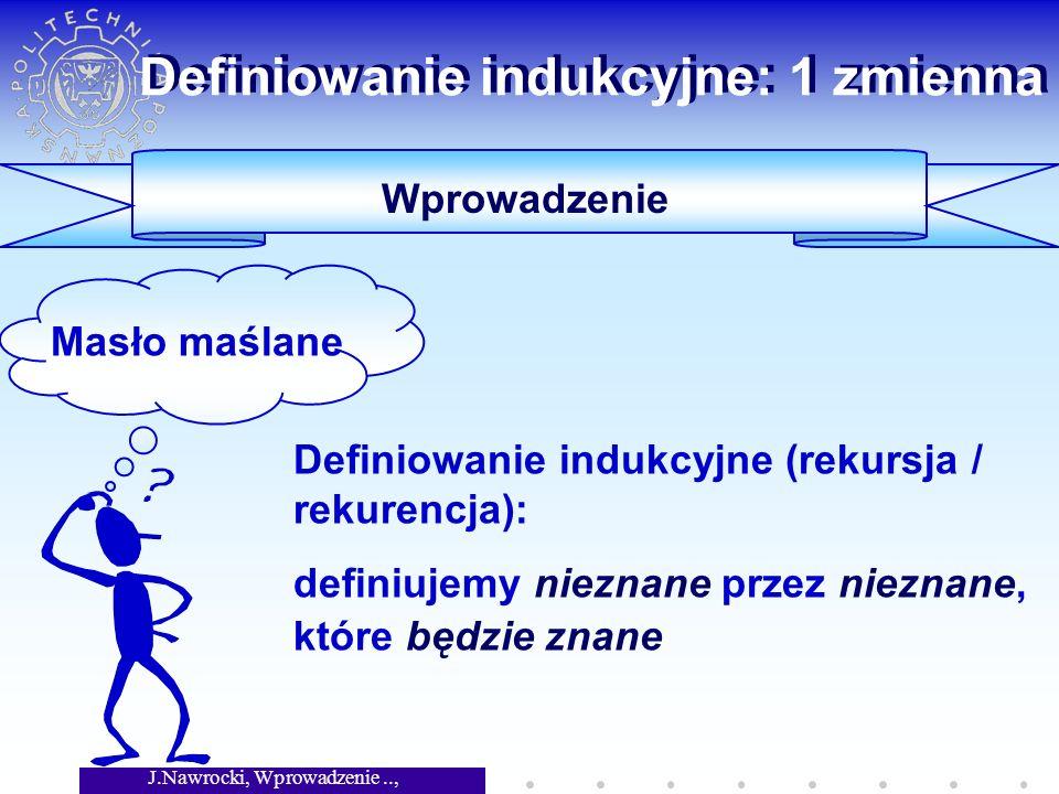 J.Nawrocki, Wprowadzenie.., Wykład 4 Definiowanie indukcyjne: 1 zmienna Definiowanie indukcyjne (rekursja / rekurencja): definiujemy nieznane przez ni