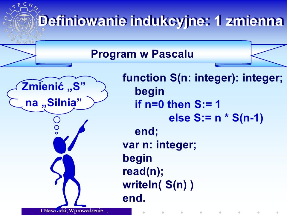 J.Nawrocki, Wprowadzenie.., Wykład 4 Program w Pascalu function S(n: integer): integer; begin if n=0 then S:= 1 else S:= n * S(n-1) end; var n: integer; begin read(n); writeln( S(n) ) end.
