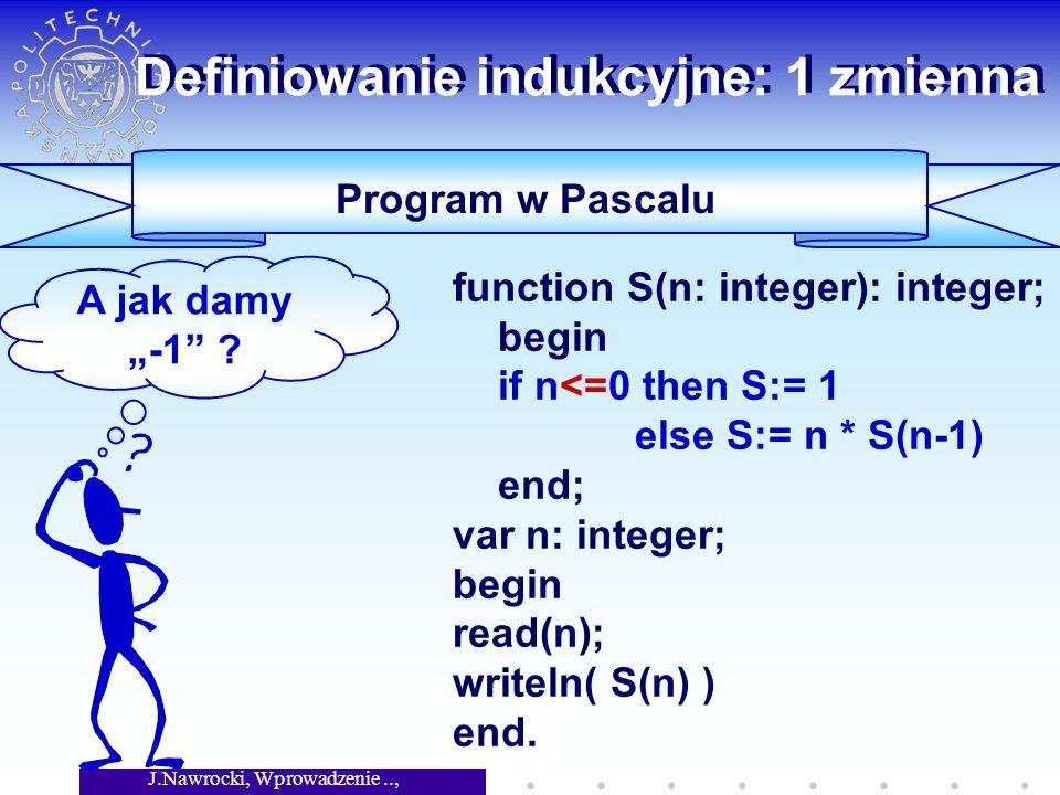 J.Nawrocki, Wprowadzenie.., Wykład 4 Definiowanie indukcyjne: 1 zmienna Program w Pascalu function S(n: integer): integer; begin if n<=0 then S:= 1 el