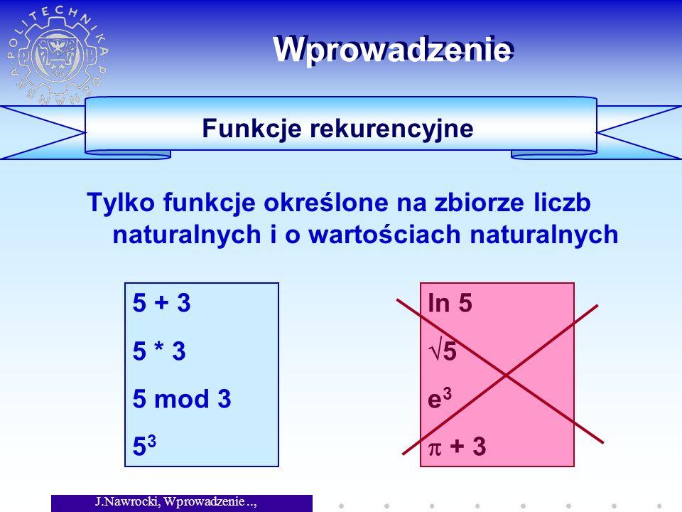 J.Nawrocki, Wprowadzenie.., Wykład 4 Wprowadzenie Tylko funkcje określone na zbiorze liczb naturalnych i o wartościach naturalnych 5 + 3 5 * 3 5 mod 3