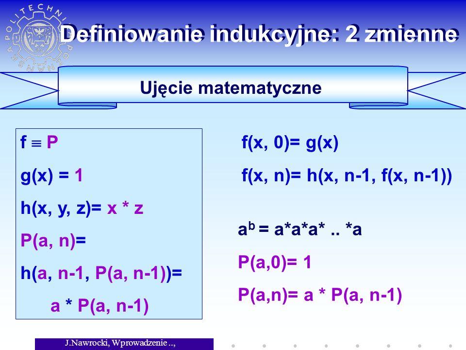 J.Nawrocki, Wprowadzenie.., Wykład 4 Definiowanie indukcyjne: 2 zmienne a b = a*a*a*.. *a P(a,0)= 1 P(a,n)= a * P(a, n-1) f(x, 0)= g(x) f(x, n)= h(x,