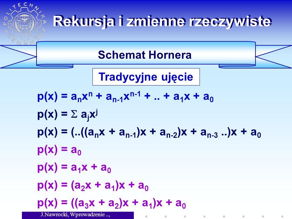 J.Nawrocki, Wprowadzenie.., Wykład 4 Rekursja i zmienne rzeczywiste Schemat Hornera p(x) = a n x n + a n-1 x n-1 +.. + a 1 x + a 0 p(x) = a j x j p(x)