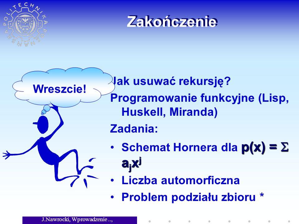 J.Nawrocki, Wprowadzenie.., Wykład 4 Zakończenie Jak usuwać rekursję? Programowanie funkcyjne (Lisp, Huskell, Miranda) Zadania: Schemat Hornera dla p(