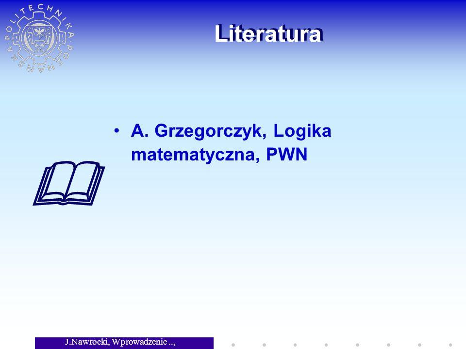 J.Nawrocki, Wprowadzenie.., Wykład 4 Literatura A. Grzegorczyk, Logika matematyczna, PWN
