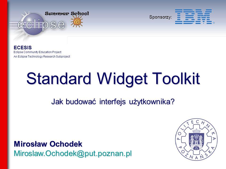 Mirosław Ochodek Miroslaw.Ochodek@put.poznan.pl Sponsorzy: Standard Widget Toolkit Jak budować interfejs użytkownika? ECESIS Eclipse Community Educati