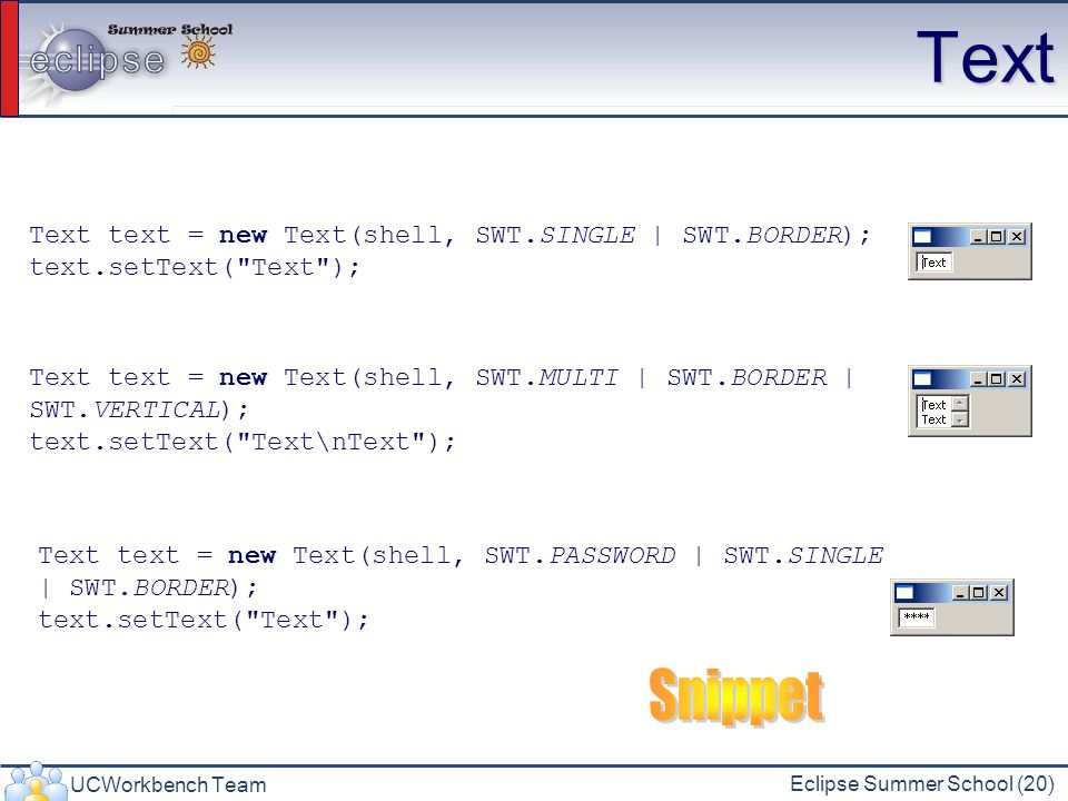 UCWorkbench Team Eclipse Summer School (20) Text Text text = new Text(shell, SWT.SINGLE | SWT.BORDER); text.setText(