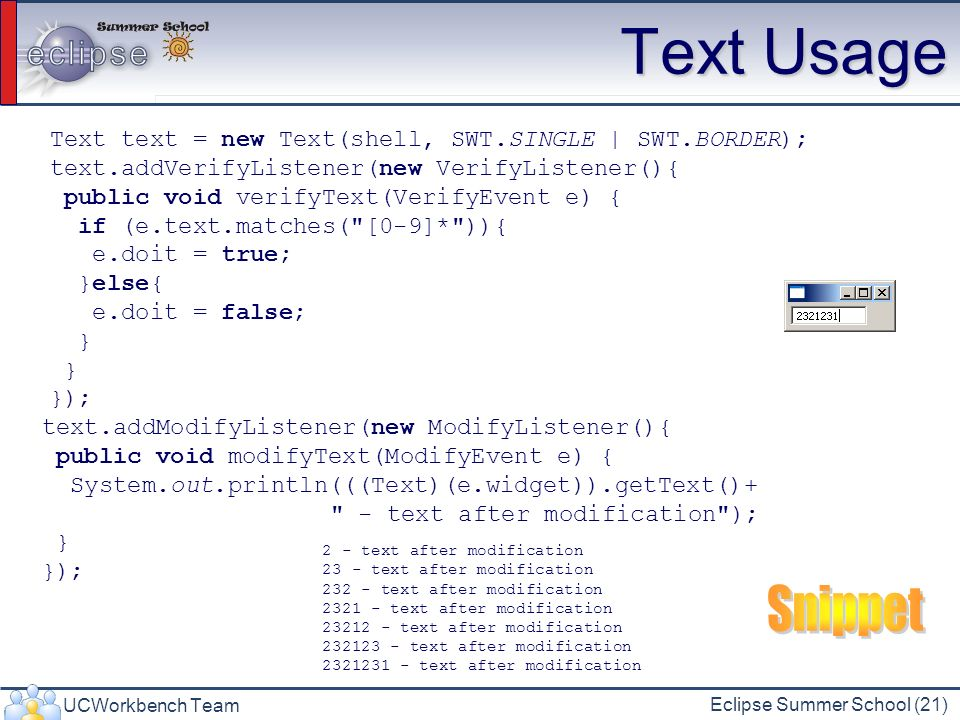 UCWorkbench Team Eclipse Summer School (21) Text Usage Text text = new Text(shell, SWT.SINGLE | SWT.BORDER); text.addVerifyListener(new VerifyListener