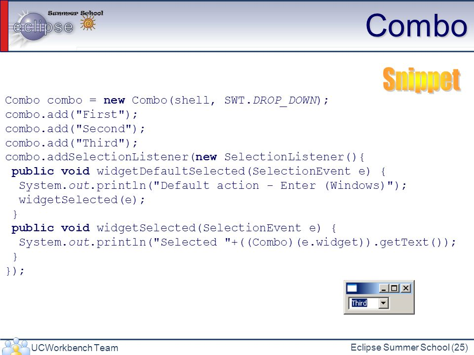 UCWorkbench Team Eclipse Summer School (25) Combo Combo combo = new Combo(shell, SWT.DROP_DOWN); combo.add(