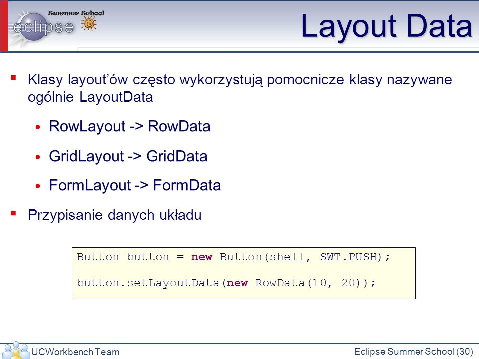 UCWorkbench Team Eclipse Summer School (30) Layout Data Klasy layoutów często wykorzystują pomocnicze klasy nazywane ogólnie LayoutData RowLayout -> RowData GridLayout -> GridData FormLayout -> FormData Przypisanie danych układu Button button = new Button(shell, SWT.PUSH); button.setLayoutData(new RowData(10, 20));