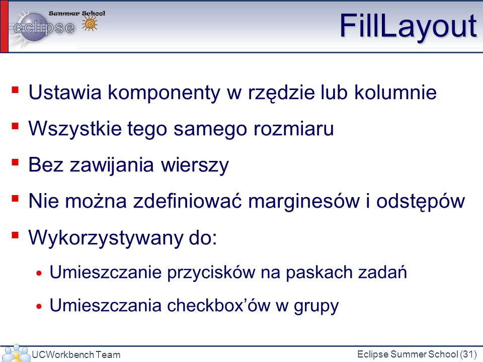 UCWorkbench Team Eclipse Summer School (31) FillLayout Ustawia komponenty w rzędzie lub kolumnie Wszystkie tego samego rozmiaru Bez zawijania wierszy