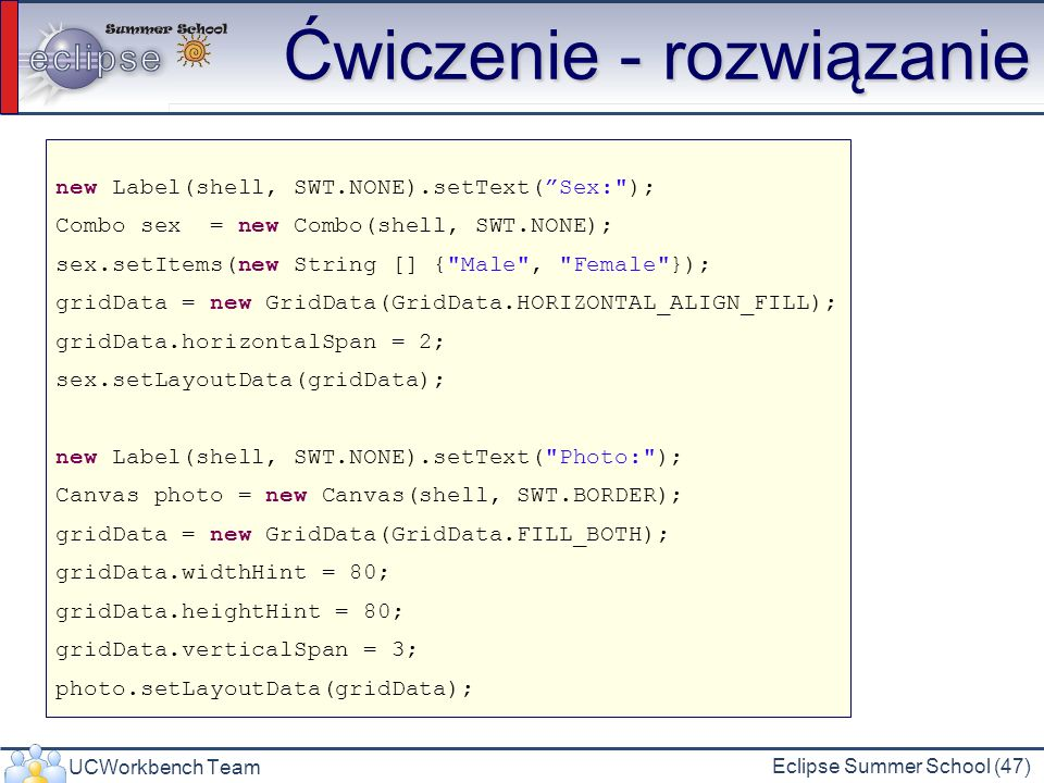 UCWorkbench Team Eclipse Summer School (47) Ćwiczenie - rozwiązanie new Label(shell, SWT.NONE).setText(Sex: ); Combo sex = new Combo(shell, SWT.NONE); sex.setItems(new String [] { Male , Female }); gridData = new GridData(GridData.HORIZONTAL_ALIGN_FILL); gridData.horizontalSpan = 2; sex.setLayoutData(gridData); new Label(shell, SWT.NONE).setText( Photo: ); Canvas photo = new Canvas(shell, SWT.BORDER); gridData = new GridData(GridData.FILL_BOTH); gridData.widthHint = 80; gridData.heightHint = 80; gridData.verticalSpan = 3; photo.setLayoutData(gridData);