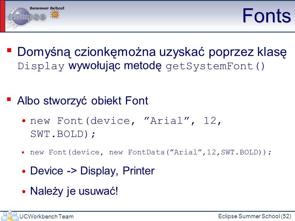 UCWorkbench Team Eclipse Summer School (52) Fonts Domyśną czionkęmożna uzyskać poprzez klasę Display wywołując metodę getSystemFont() Albo stworzyć ob