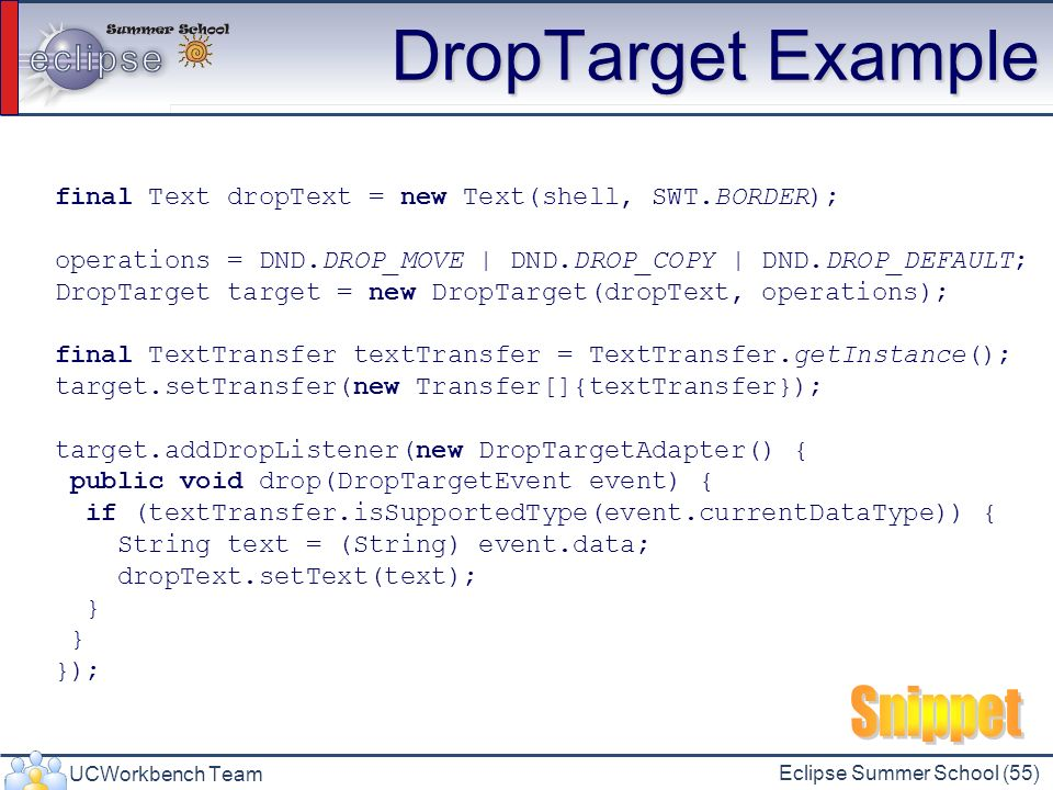 UCWorkbench Team Eclipse Summer School (55) DropTarget Example final Text dropText = new Text(shell, SWT.BORDER); operations = DND.DROP_MOVE | DND.DROP_COPY | DND.DROP_DEFAULT; DropTarget target = new DropTarget(dropText, operations); final TextTransfer textTransfer = TextTransfer.getInstance(); target.setTransfer(new Transfer[]{textTransfer}); target.addDropListener(new DropTargetAdapter() { public void drop(DropTargetEvent event) { if (textTransfer.isSupportedType(event.currentDataType)) { String text = (String) event.data; dropText.setText(text); } });