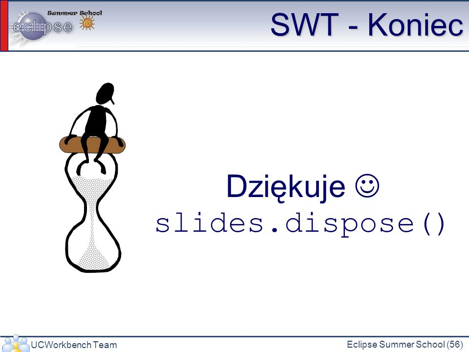UCWorkbench Team Eclipse Summer School (56) SWT - Koniec Dziękuje slides.dispose()