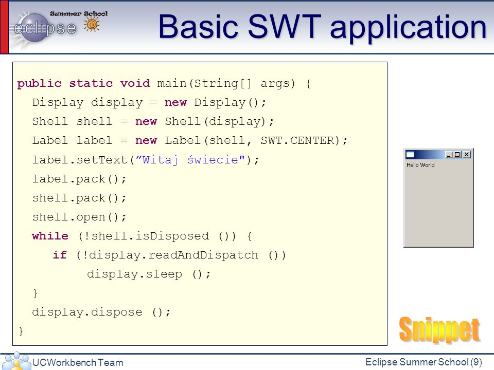 UCWorkbench Team Eclipse Summer School (9) Basic SWT application public static void main(String[] args) { Display display = new Display(); Shell shell