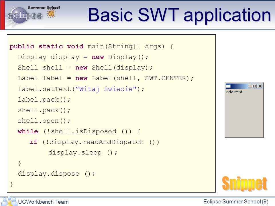 UCWorkbench Team Eclipse Summer School (30) Layout Data Klasy layoutów często wykorzystują pomocnicze klasy nazywane ogólnie LayoutData RowLayout -> RowData GridLayout -> GridData FormLayout -> FormData Przypisanie danych układu Button button = new Button(shell, SWT.PUSH); button.setLayoutData(new RowData(10, 20));