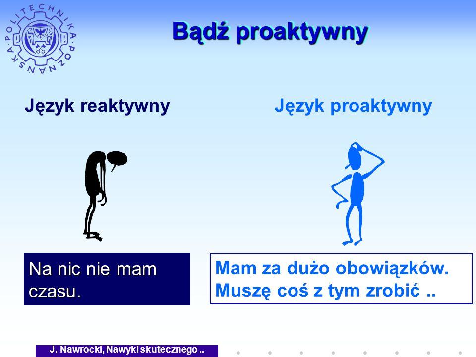 J. Nawrocki, Nawyki skutecznego.. Bądź proaktywny Język reaktywnyJęzyk proaktywny Na nic nie mam czasu. Mam za dużo obowiązków. Muszę coś z tym zrobić