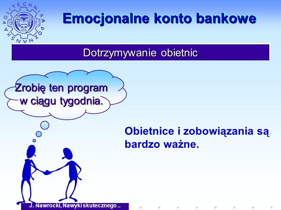 J. Nawrocki, Nawyki skutecznego.. Emocjonalne konto bankowe Dotrzymywanie obietnic Zrobię ten program w ciągu tygodnia. Obietnice i zobowiązania są ba