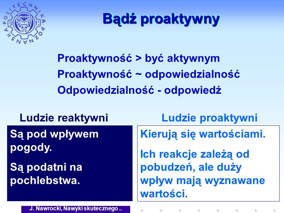 J. Nawrocki, Nawyki skutecznego.. Bądź proaktywny Proaktywność > być aktywnym Proaktywność ~ odpowiedzialność Odpowiedzialność - odpowiedź Są pod wpły
