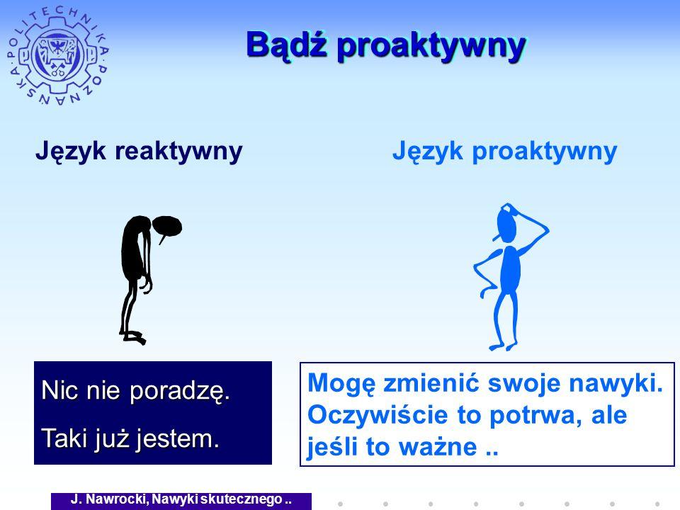J. Nawrocki, Nawyki skutecznego.. Bądź proaktywny Język reaktywnyJęzyk proaktywny Nic nie poradzę. Taki już jestem. Mogę zmienić swoje nawyki. Oczywiś
