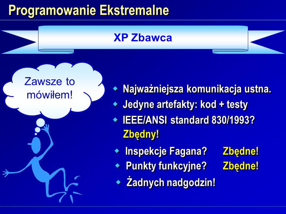 XP Zbawca Programowanie Ekstremalne Najważniejsza komunikacja ustna. Jedyne artefakty: kod + testy IEEE/ANSI standard 830/1993? Najważniejsza komunika