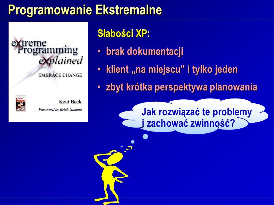 Programowanie Ekstremalne Słabości XP: brak dokumentacji brak dokumentacji klient na miejscu i tylko jeden klient na miejscu i tylko jeden zbyt krótka