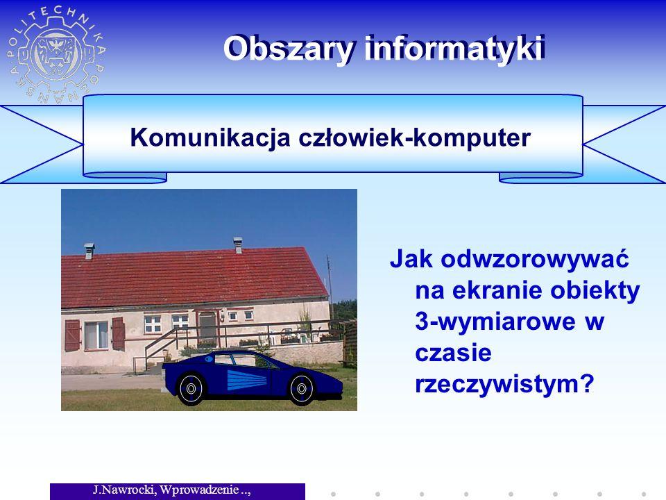 J.Nawrocki, Wprowadzenie.., Wykład 1 Obszary informatyki Jak odwzorowywać na ekranie obiekty 3-wymiarowe w czasie rzeczywistym.