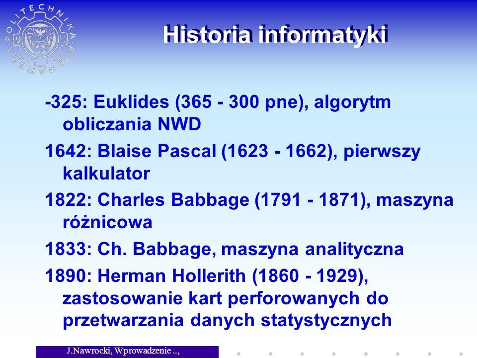 J.Nawrocki, Wprowadzenie.., Wykład 1 Historia informatyki -325: Euklides (365 - 300 pne), algorytm obliczania NWD 1642: Blaise Pascal (1623 - 1662), pierwszy kalkulator 1822: Charles Babbage (1791 - 1871), maszyna różnicowa 1833: Ch.