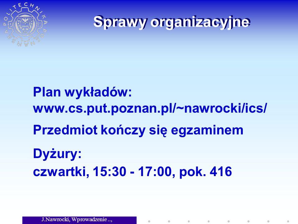 J.Nawrocki, Wprowadzenie.., Wykład 1 Sprawy organizacyjne Plan wykładów: www.cs.put.poznan.pl/~nawrocki/ics/ Przedmiot kończy się egzaminem Dyżury: czwartki, 15:30 - 17:00, pok.