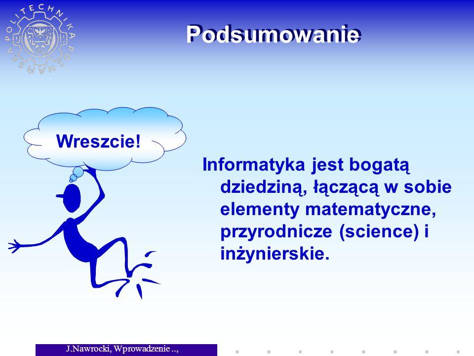 J.Nawrocki, Wprowadzenie.., Wykład 1 Podsumowanie Informatyka jest bogatą dziedziną, łączącą w sobie elementy matematyczne, przyrodnicze (science) i inżynierskie.