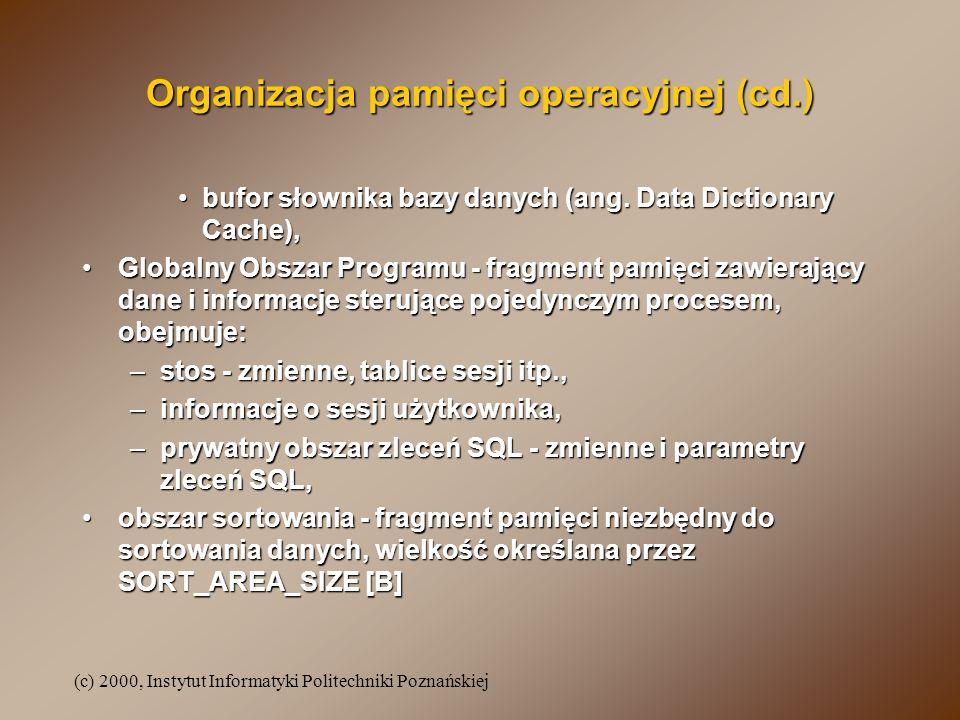 (c) 2000, Instytut Informatyki Politechniki Poznańskiej Organizacja pamięci operacyjnej (cd.) bufor słownika bazy danych (ang. Data Dictionary Cache),