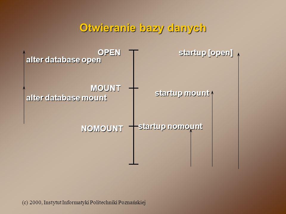 (c) 2000, Instytut Informatyki Politechniki Poznańskiej Otwieranie bazy danych MOUNT NOMOUNT OPEN startup nomount startup mount startup [open] alter d