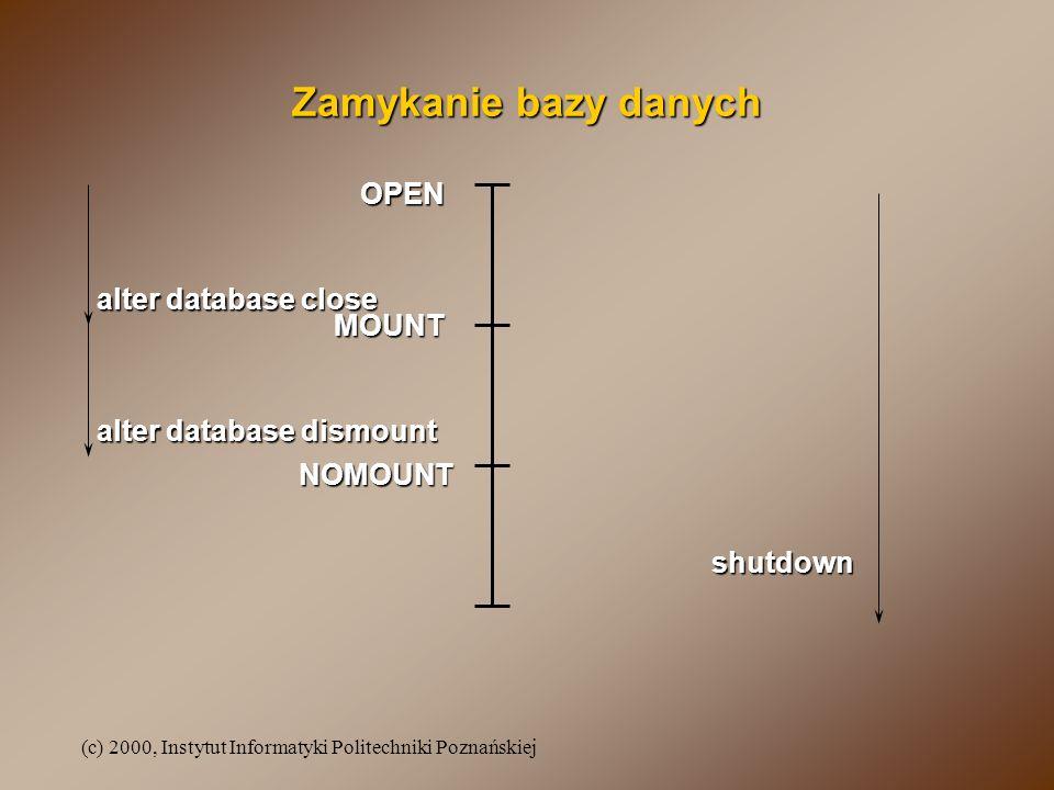 (c) 2000, Instytut Informatyki Politechniki Poznańskiej Zamykanie bazy danych MOUNT NOMOUNT OPEN shutdown alter database dismount alter database close