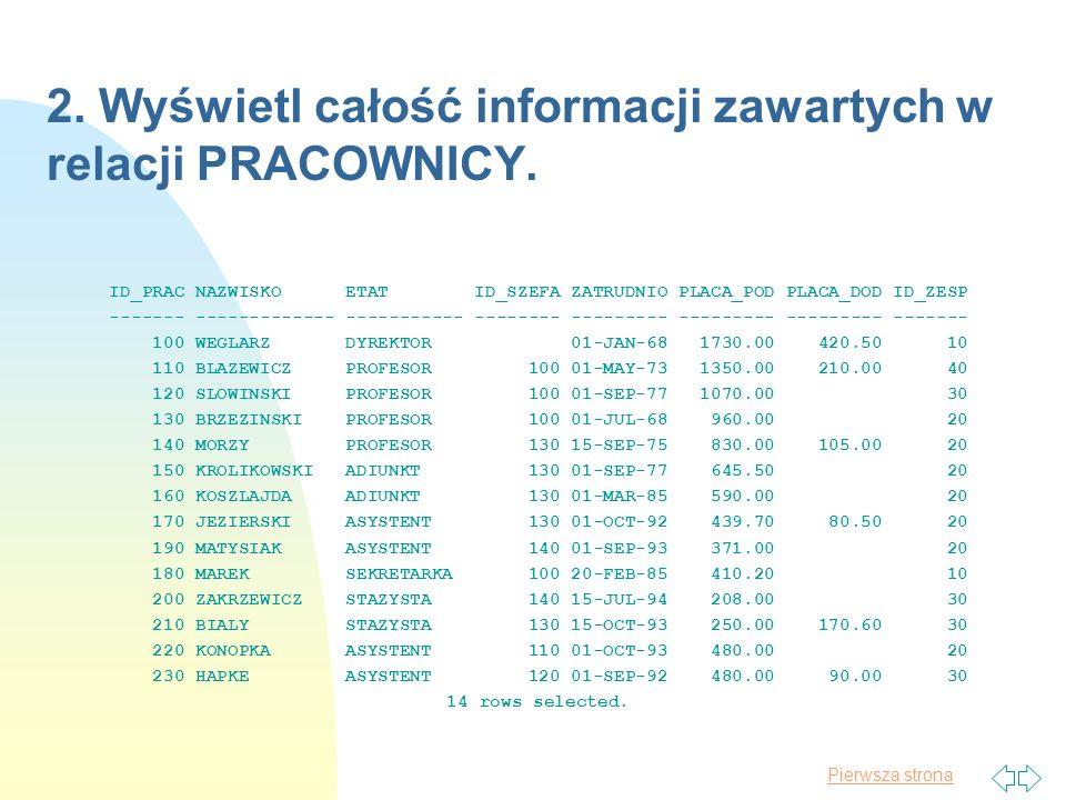 Pierwsza strona 2. Wyświetl całość informacji zawartych w relacji PRACOWNICY. ID_PRAC NAZWISKO ETAT ID_SZEFA ZATRUDNIO PLACA_POD PLACA_DOD ID_ZESP ---