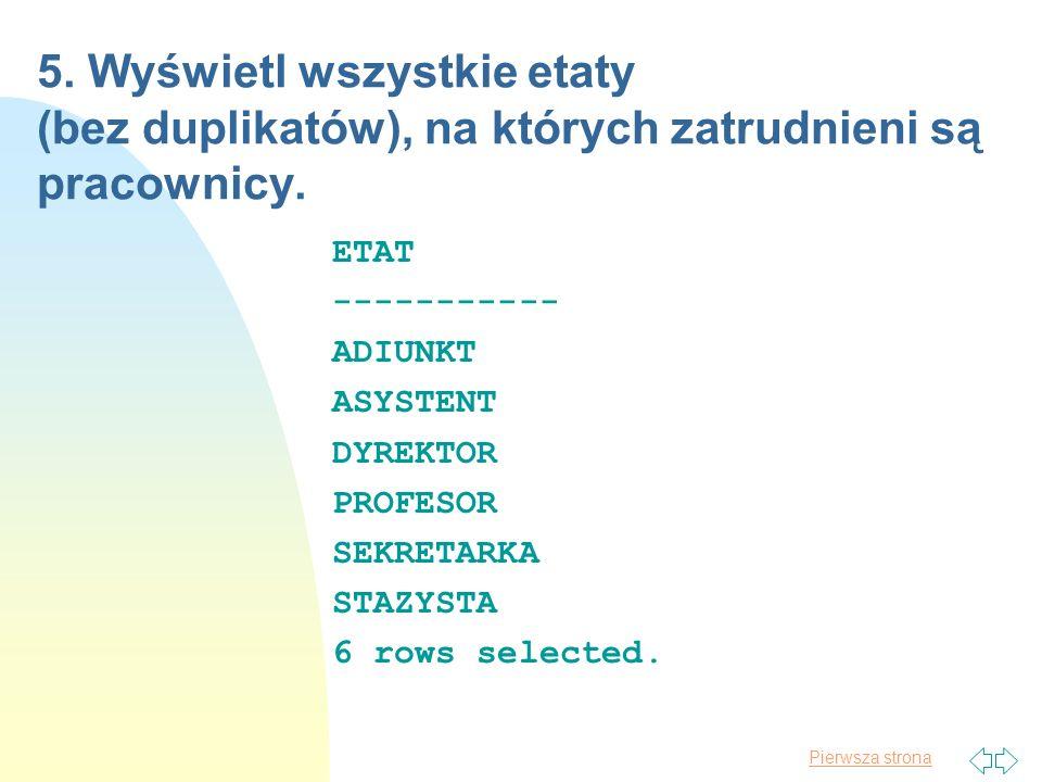 Pierwsza strona 5. Wyświetl wszystkie etaty (bez duplikatów), na których zatrudnieni są pracownicy. ETAT ----------- ADIUNKT ASYSTENT DYREKTOR PROFESO