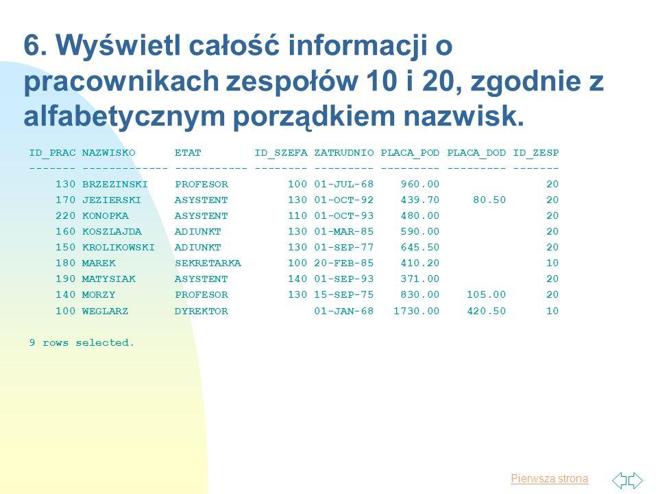 Pierwsza strona 6. Wyświetl całość informacji o pracownikach zespołów 10 i 20, zgodnie z alfabetycznym porządkiem nazwisk. ID_PRAC NAZWISKO ETAT ID_SZ