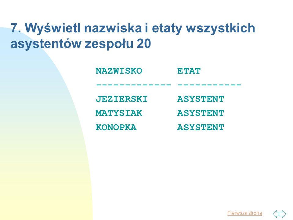 Pierwsza strona 7. Wyświetl nazwiska i etaty wszystkich asystentów zespołu 20 NAZWISKO ETAT ------------- ----------- JEZIERSKI ASYSTENT MATYSIAK ASYS