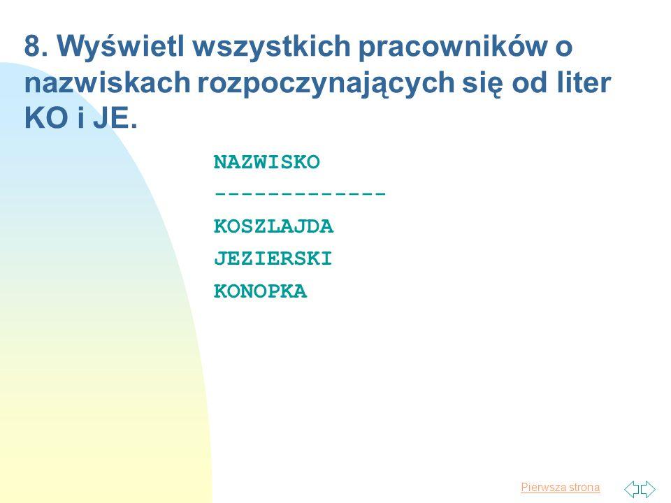 Pierwsza strona 8. Wyświetl wszystkich pracowników o nazwiskach rozpoczynających się od liter KO i JE. NAZWISKO ------------- KOSZLAJDA JEZIERSKI KONO