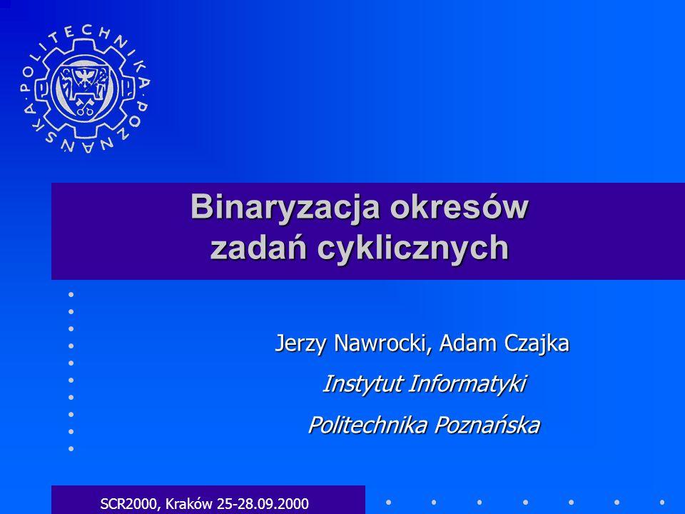 Binaryzacja okresów zadań cyklicznych SCR2000, Kraków 25-28.09.2000 Jerzy Nawrocki, Adam Czajka Instytut Informatyki Politechnika Poznańska