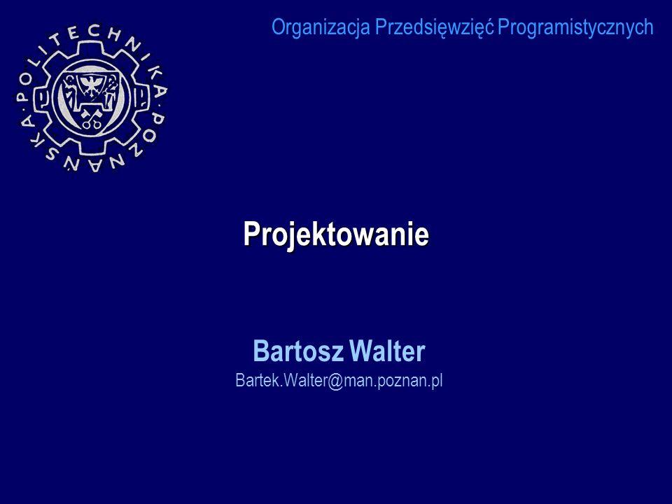 Projektowanie Bartosz Walter Bartek.Walter@man.poznan.pl Organizacja Przedsięwzięć Programistycznych