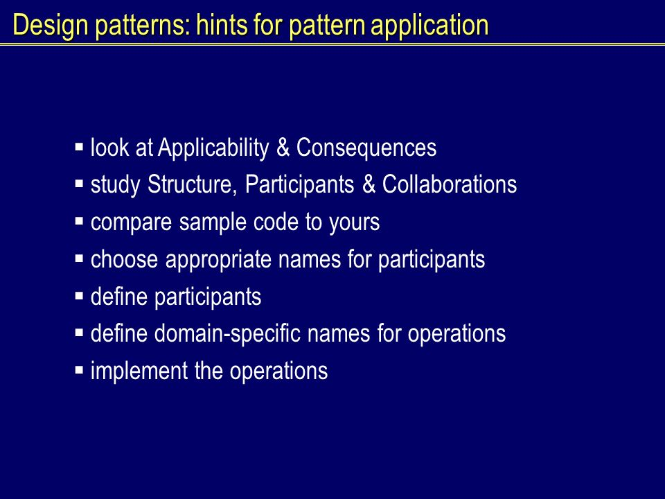 Design patterns: hints for pattern application look at Applicability & Consequences study Structure, Participants & Collaborations compare sample code