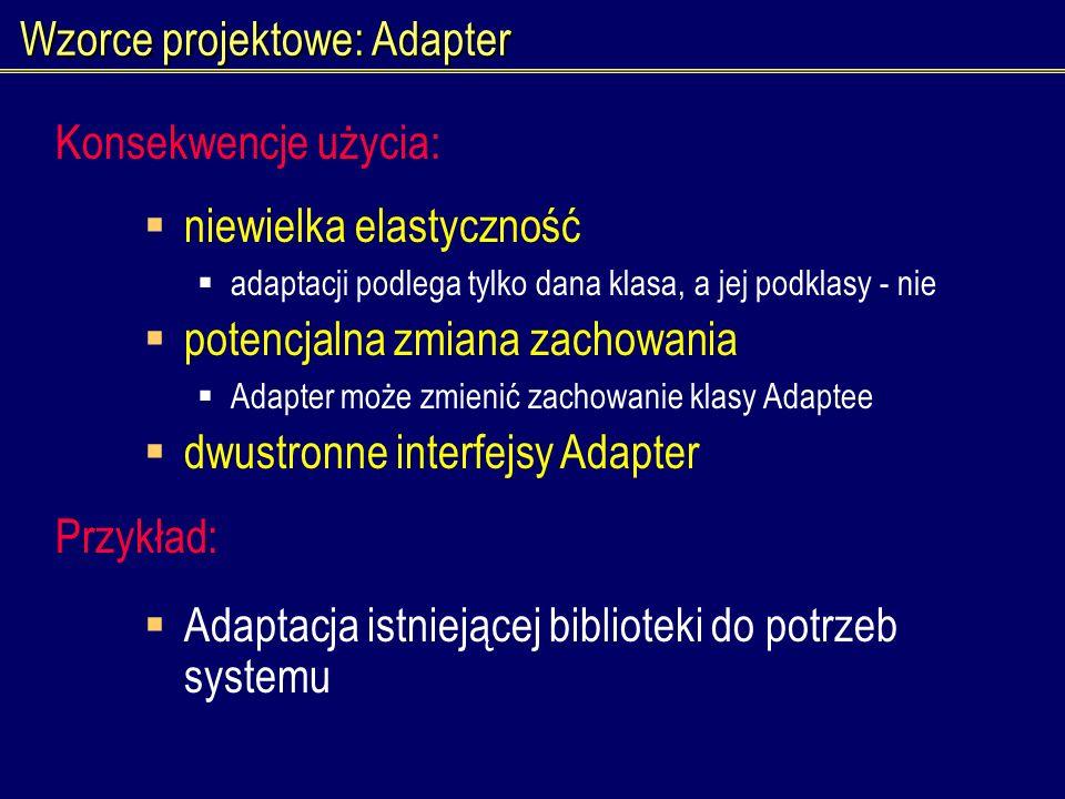 Wzorce projektowe: Adapter niewielka elastyczność adaptacji podlega tylko dana klasa, a jej podklasy - nie potencjalna zmiana zachowania Adapter może