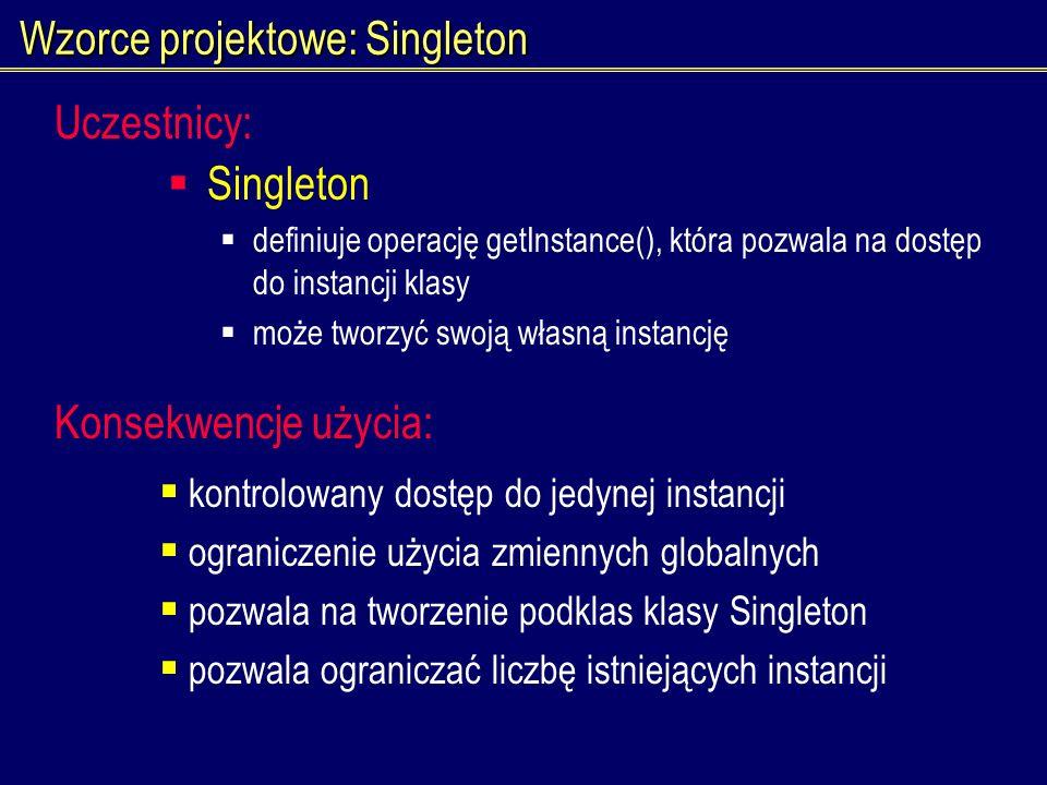Wzorce projektowe: Singleton Singleton definiuje operację getInstance(), która pozwala na dostęp do instancji klasy może tworzyć swoją własną instancj