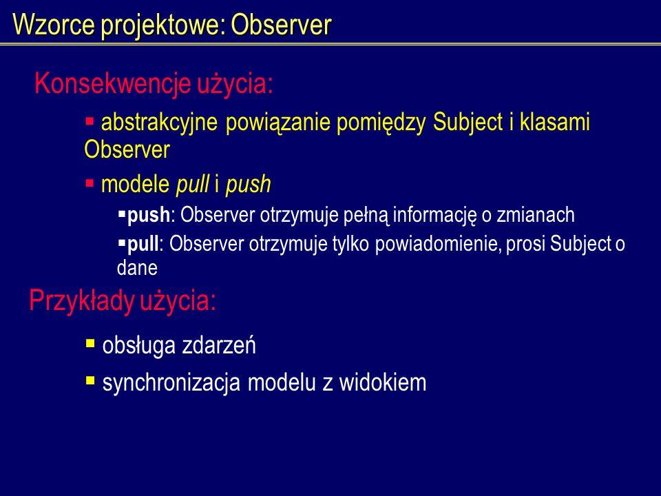 Wzorce projektowe: Observer abstrakcyjne powiązanie pomiędzy Subject i klasami Observer modele pull i push push : Observer otrzymuje pełną informację