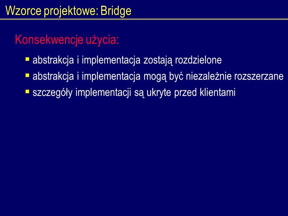 Wzorce projektowe: Bridge abstrakcja i implementacja zostają rozdzielone abstrakcja i implementacja mogą być niezależnie rozszerzane szczegóły impleme
