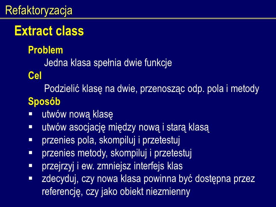 Refaktoryzacja Extract class Problem Jedna klasa spełnia dwie funkcje Cel Podzielić klasę na dwie, przenosząc odp. pola i metody Sposób utwów nową kla