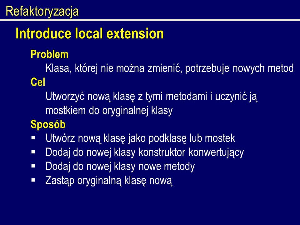 Refaktoryzacja Introduce local extension Problem Klasa, której nie można zmienić, potrzebuje nowych metod Cel Utworzyć nową klasę z tymi metodami i uc